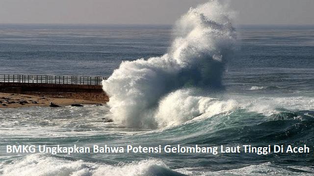 BMKG Ungkapkan Bahwa Potensi Gelombang Laut Tinggi Di Aceh